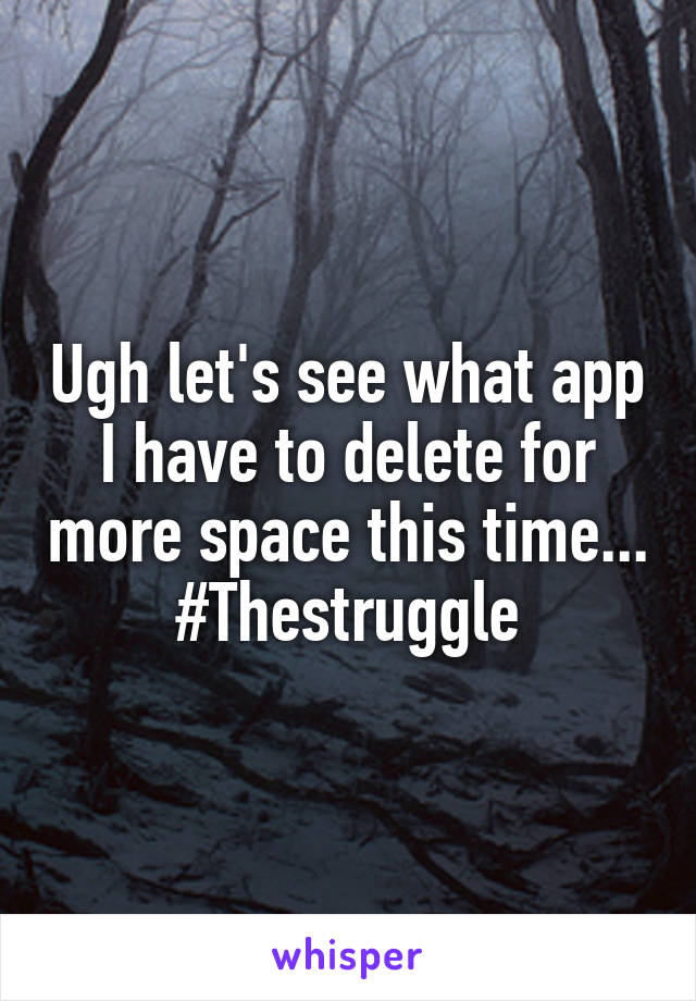 Ugh let's see what app I have to delete for more space this time... #Thestruggle