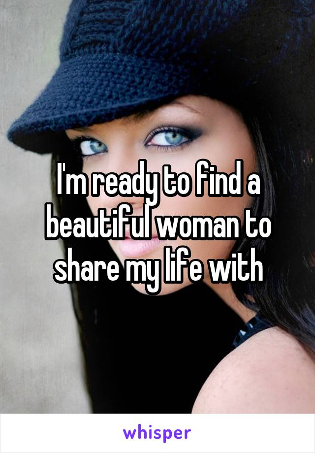 I'm ready to find a beautiful woman to share my life with