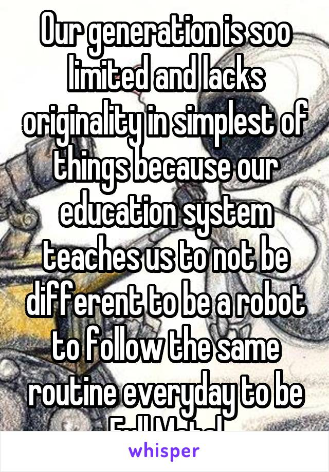 Our generation is soo limited and lacks originality in simplest of things because our education system teaches us to not be different to be a robot to follow the same routine everyday to be Full Metal