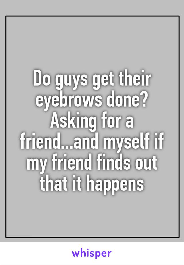 Do guys get their eyebrows done? Asking for a friend...and myself if my friend finds out that it happens