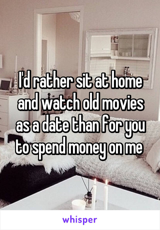 I'd rather sit at home and watch old movies as a date than for you to spend money on me