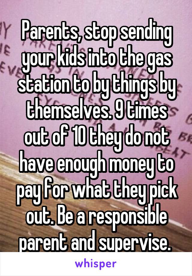 Parents, stop sending your kids into the gas station to by things by themselves. 9 times out of 10 they do not have enough money to pay for what they pick out. Be a responsible parent and supervise.