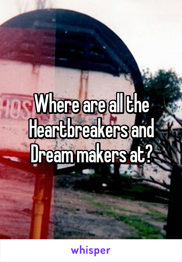 Where are all the Heartbreakers and Dream makers at?