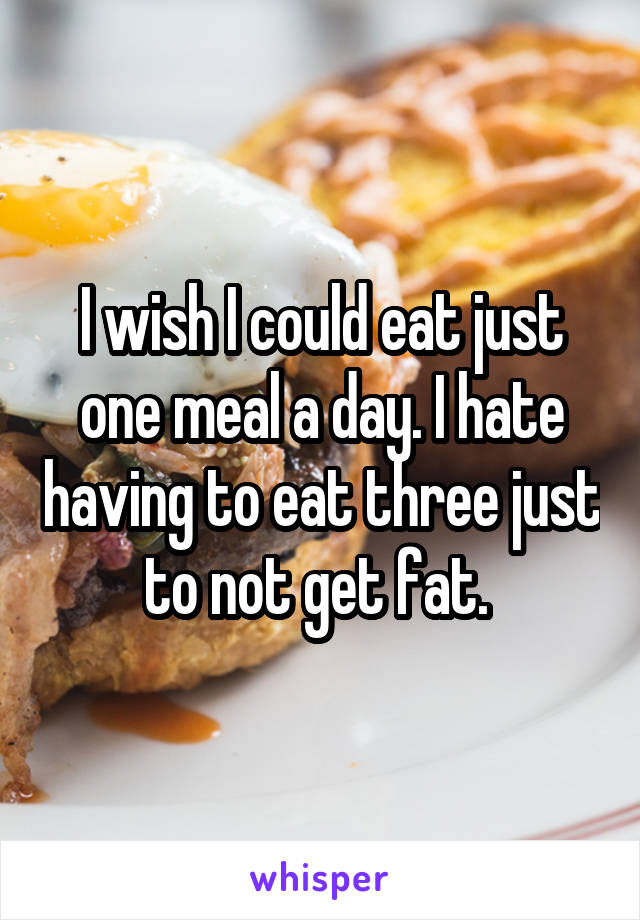I wish I could eat just one meal a day. I hate having to eat three just to not get fat.
