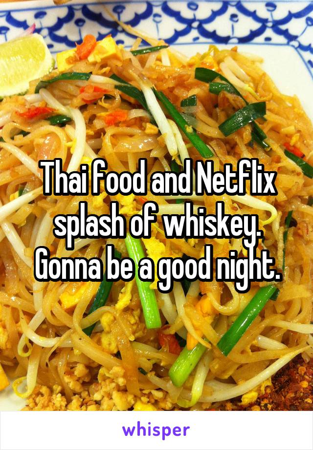 Thai food and Netflix splash of whiskey. Gonna be a good night.