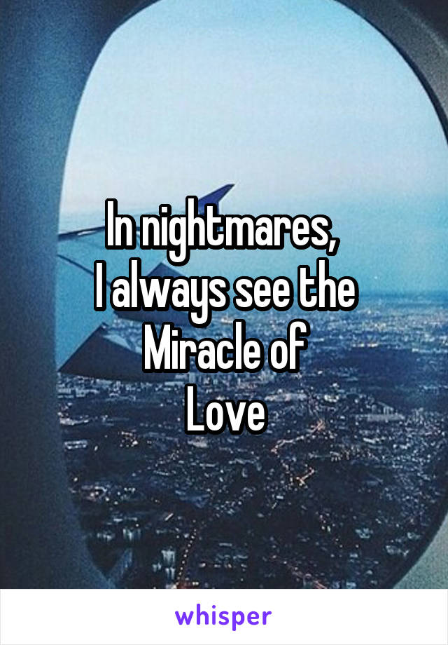 In nightmares,  I always see the Miracle of Love