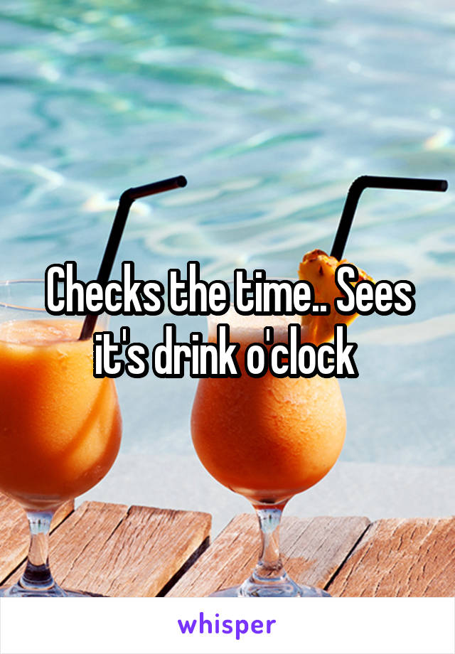 Checks the time.. Sees it's drink o'clock