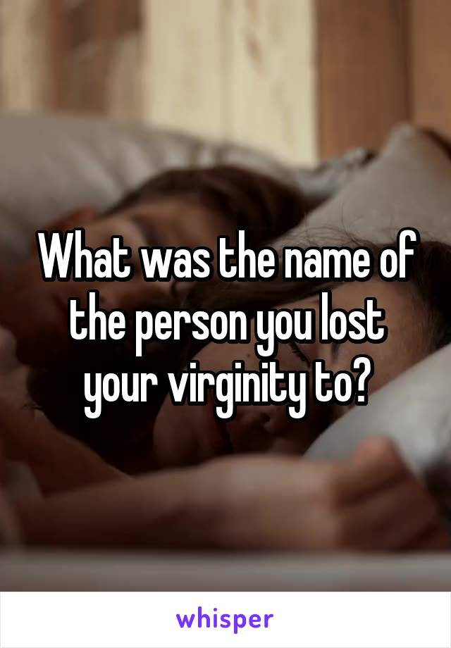 What was the name of the person you lost your virginity to?