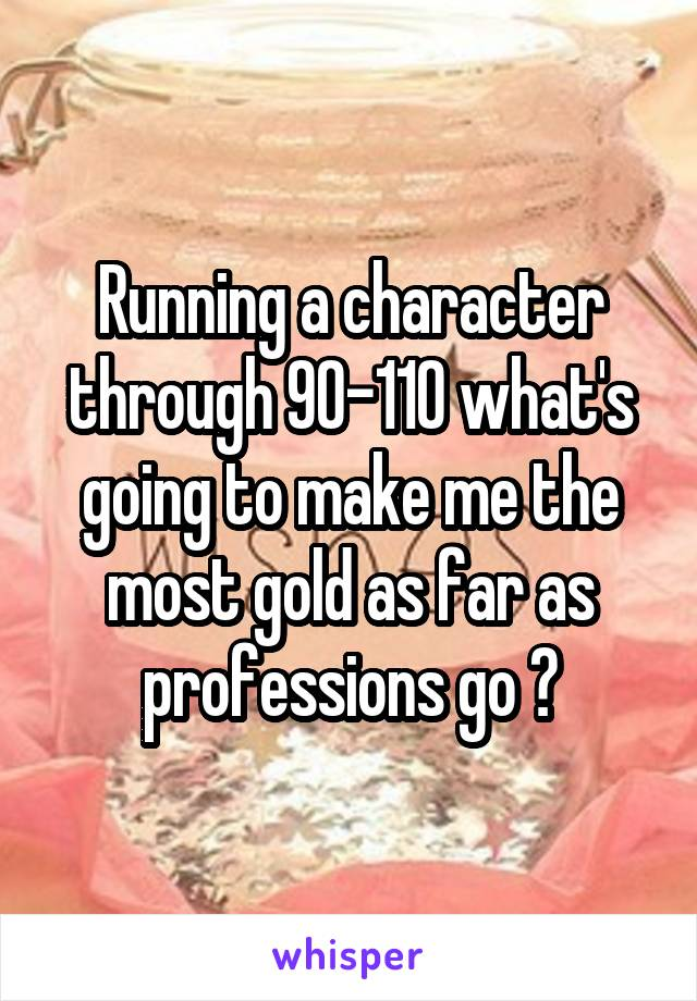 Running a character through 90-110 what's going to make me the most gold as far as professions go ?