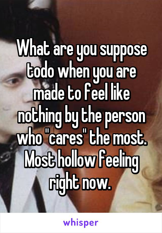 """What are you suppose todo when you are made to feel like nothing by the person who """"cares"""" the most. Most hollow feeling right now."""