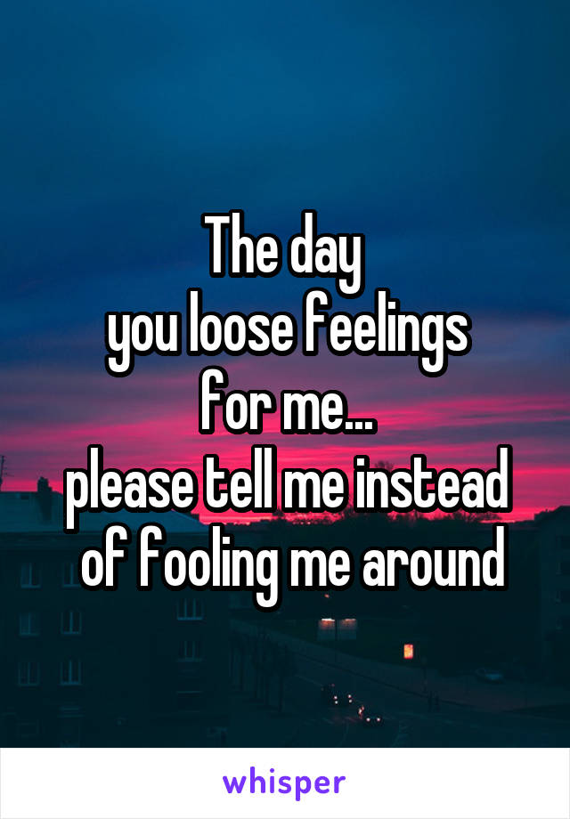The day  you loose feelings  for me...  please tell me instead  of fooling me around