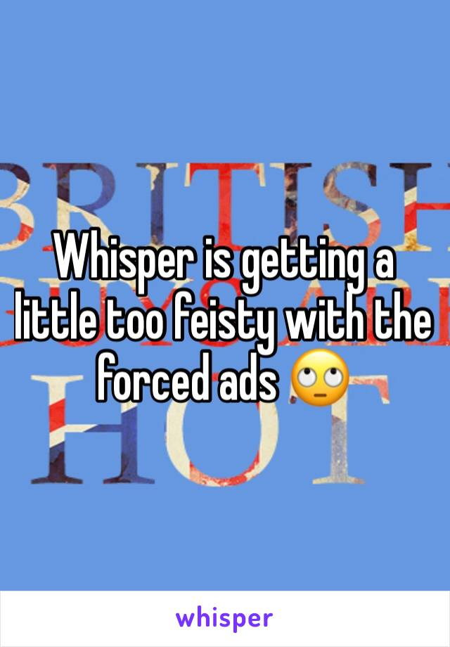 Whisper is getting a little too feisty with the forced ads 🙄
