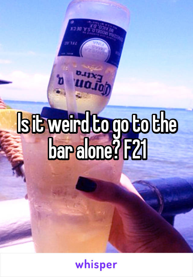 Is it weird to go to the bar alone? F21