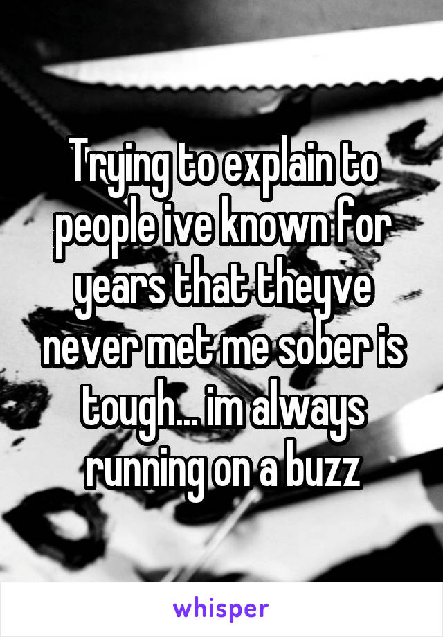 Trying to explain to people ive known for years that theyve never met me sober is tough... im always running on a buzz