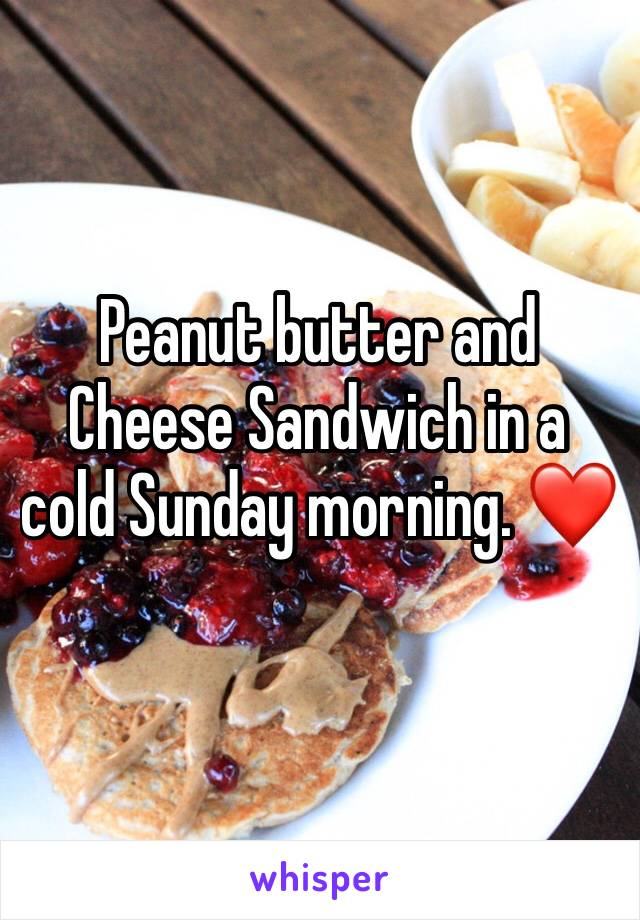 Peanut butter and Cheese Sandwich in a cold Sunday morning. ❤️