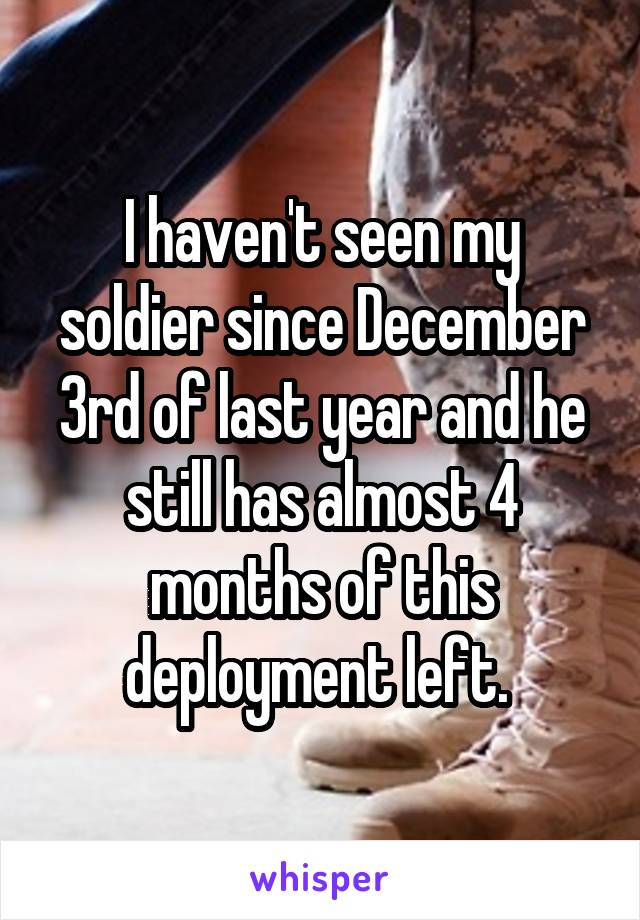 I haven't seen my soldier since December 3rd of last year and he still has almost 4 months of this deployment left.