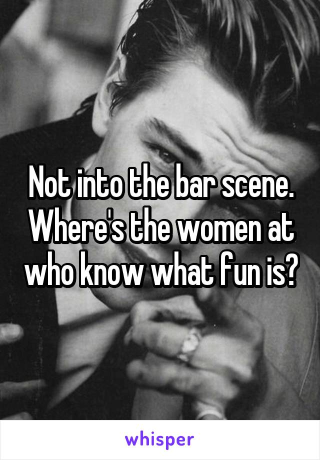 Not into the bar scene. Where's the women at who know what fun is?