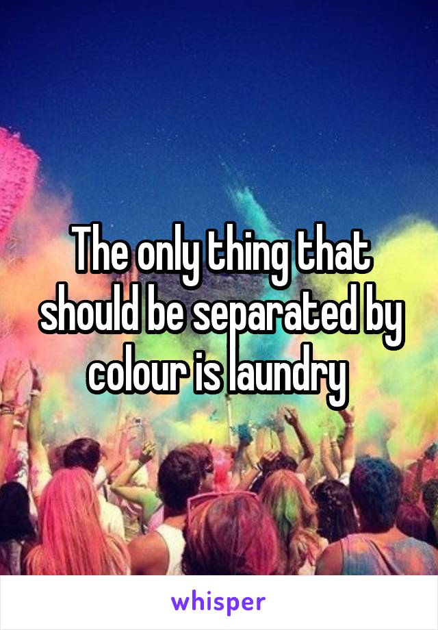 The only thing that should be separated by colour is laundry