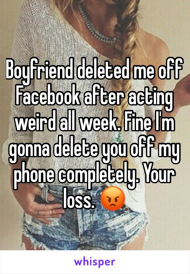 Boyfriend deleted me off Facebook after acting weird all week. Fine I'm gonna delete you off my phone completely. Your loss. 😡