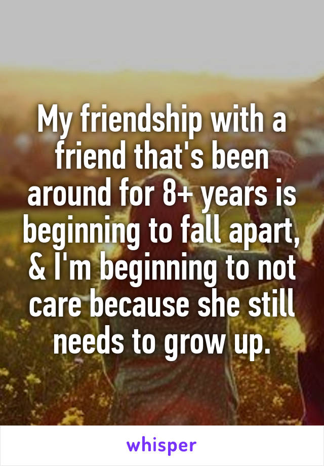 My friendship with a friend that's been around for 8+ years is beginning to fall apart, & I'm beginning to not care because she still needs to grow up.