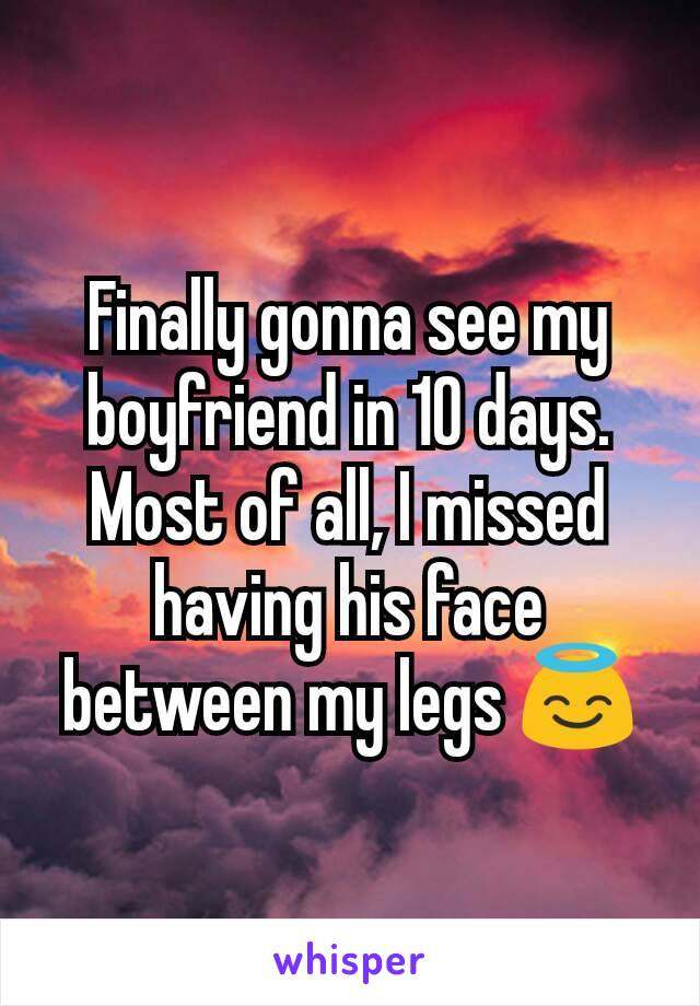 Finally gonna see my boyfriend in 10 days. Most of all, I missed having his face between my legs 😇