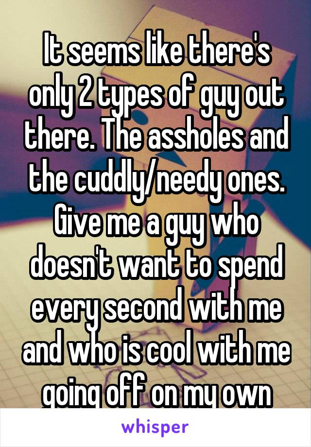 It seems like there's only 2 types of guy out there. The assholes and the cuddly/needy ones. Give me a guy who doesn't want to spend every second with me and who is cool with me going off on my own
