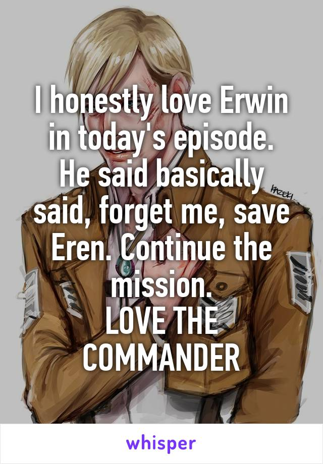 I honestly love Erwin in today's episode. He said basically said, forget me, save Eren. Continue the mission. LOVE THE COMMANDER