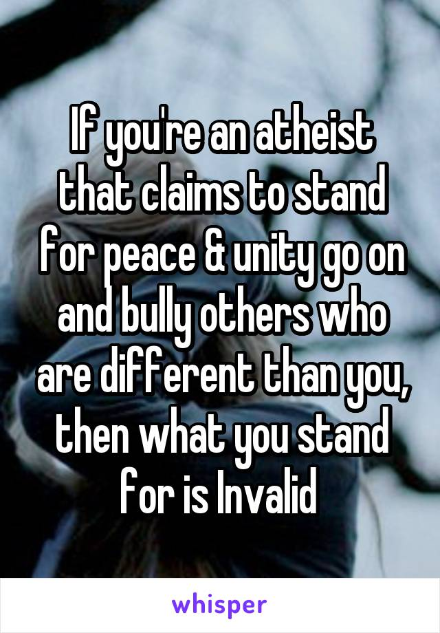 If you're an atheist that claims to stand for peace & unity go on and bully others who are different than you, then what you stand for is Invalid