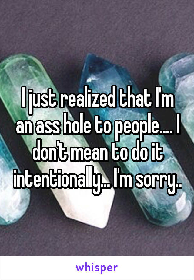 I just realized that I'm an ass hole to people.... I don't mean to do it intentionally... I'm sorry..