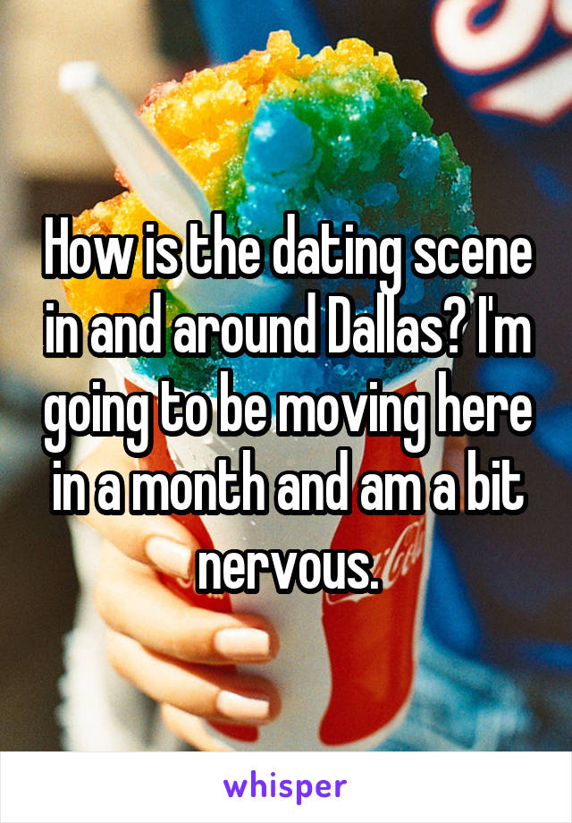 How is the dating scene in and around Dallas? I'm going to be moving here in a month and am a bit nervous.