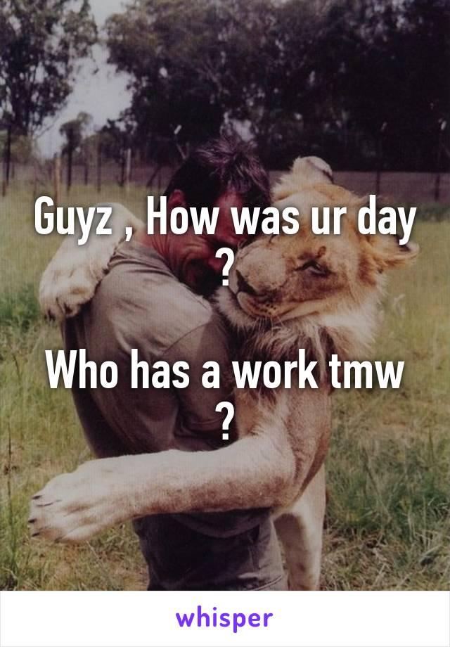 Guyz , How was ur day ?  Who has a work tmw ?
