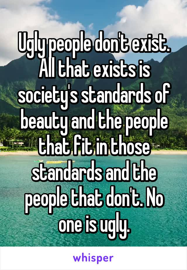 Ugly people don't exist. All that exists is society's standards of beauty and the people that fit in those standards and the people that don't. No one is ugly.