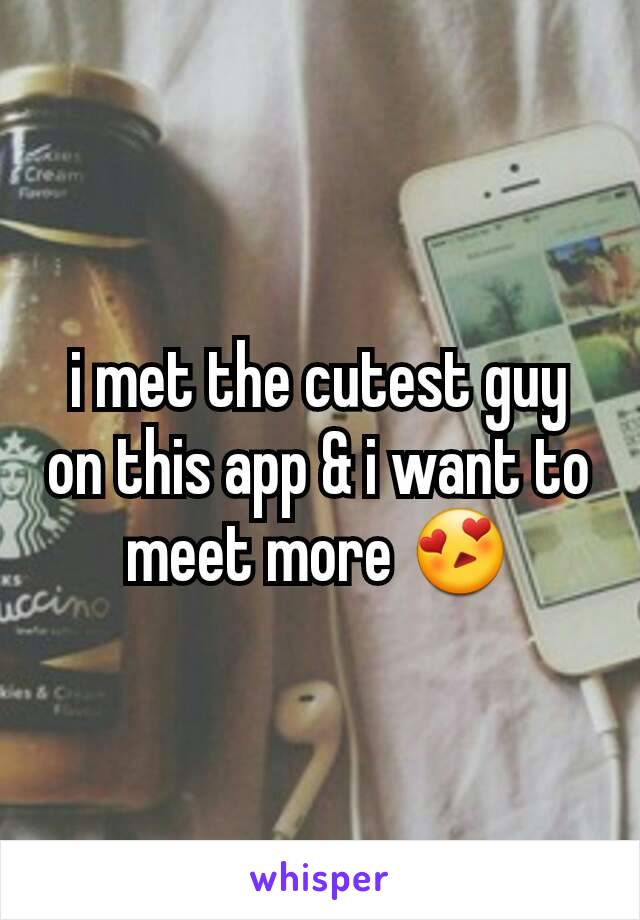 i met the cutest guy on this app & i want to meet more 😍