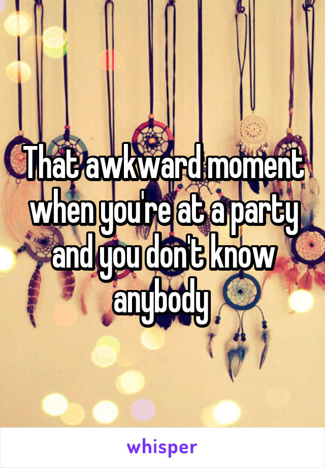 That awkward moment when you're at a party and you don't know anybody