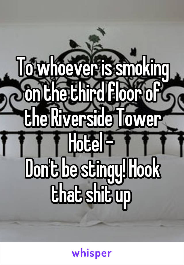 To whoever is smoking on the third floor of the Riverside Tower Hotel -  Don't be stingy! Hook that shit up