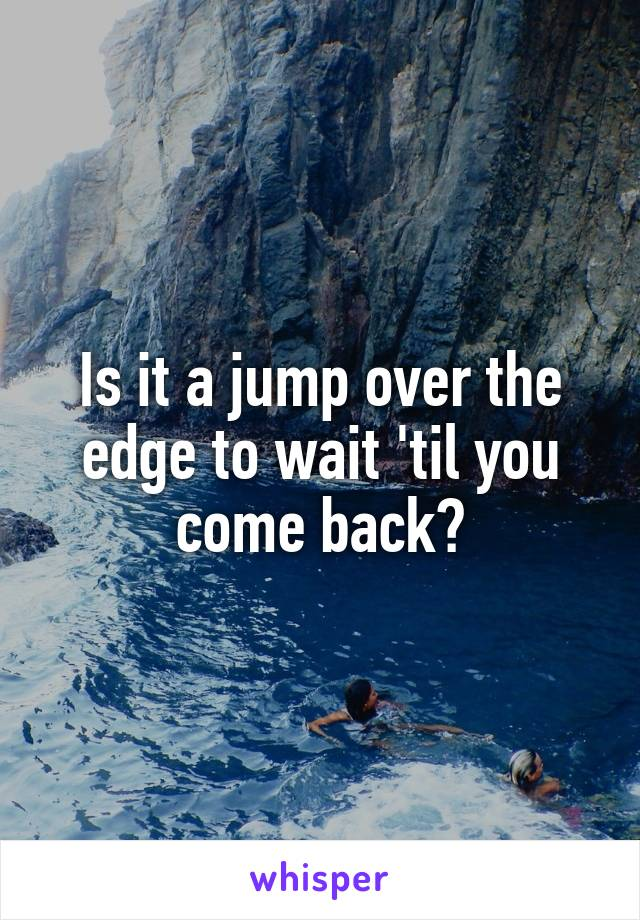 Is it a jump over the edge to wait 'til you come back?