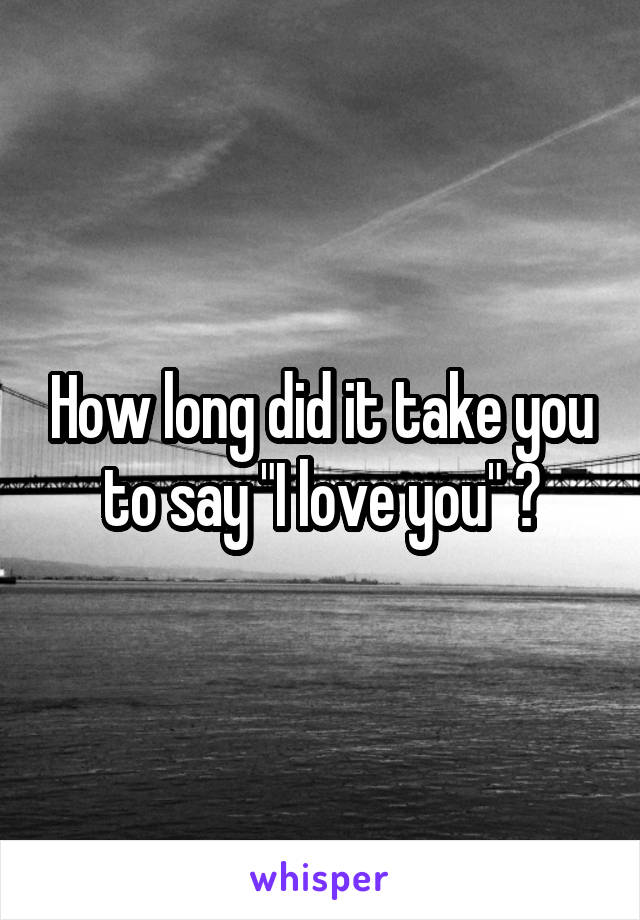 "How long did it take you to say ""I love you"" ?"