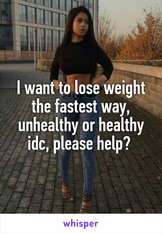I want to lose weight the fastest way, unhealthy or healthy idc, please help?