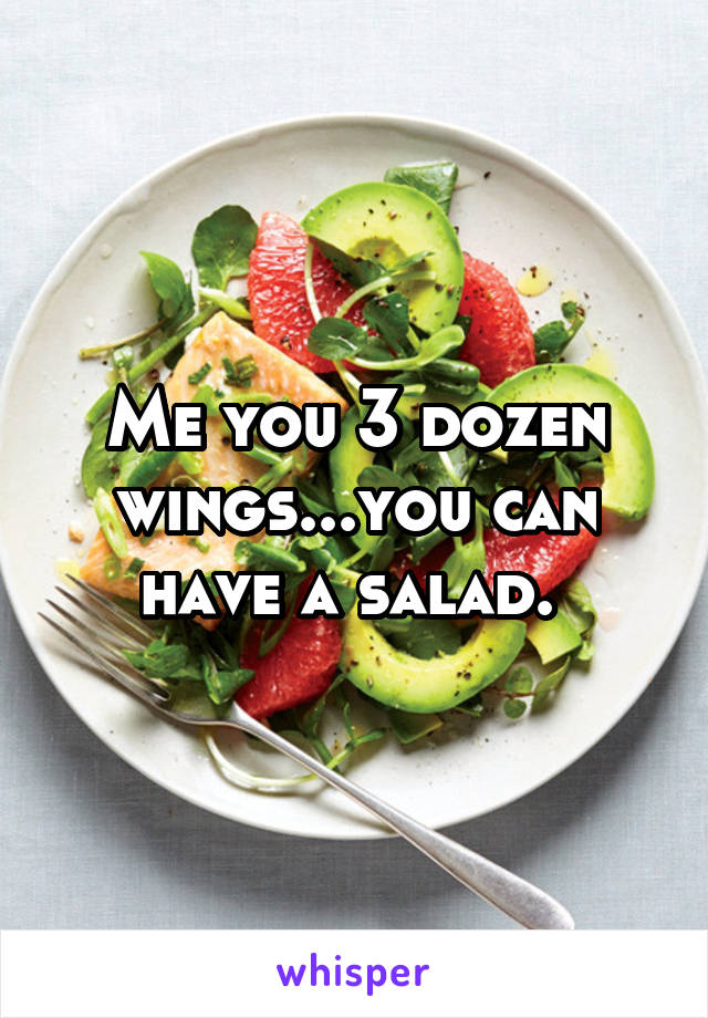 Me you 3 dozen wings...you can have a salad.