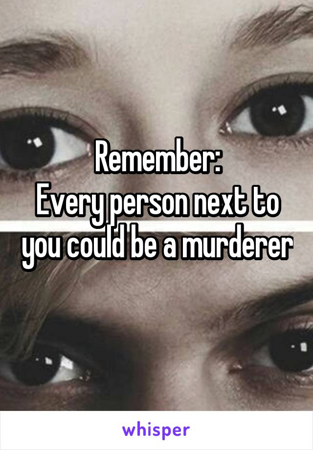 Remember: Every person next to you could be a murderer
