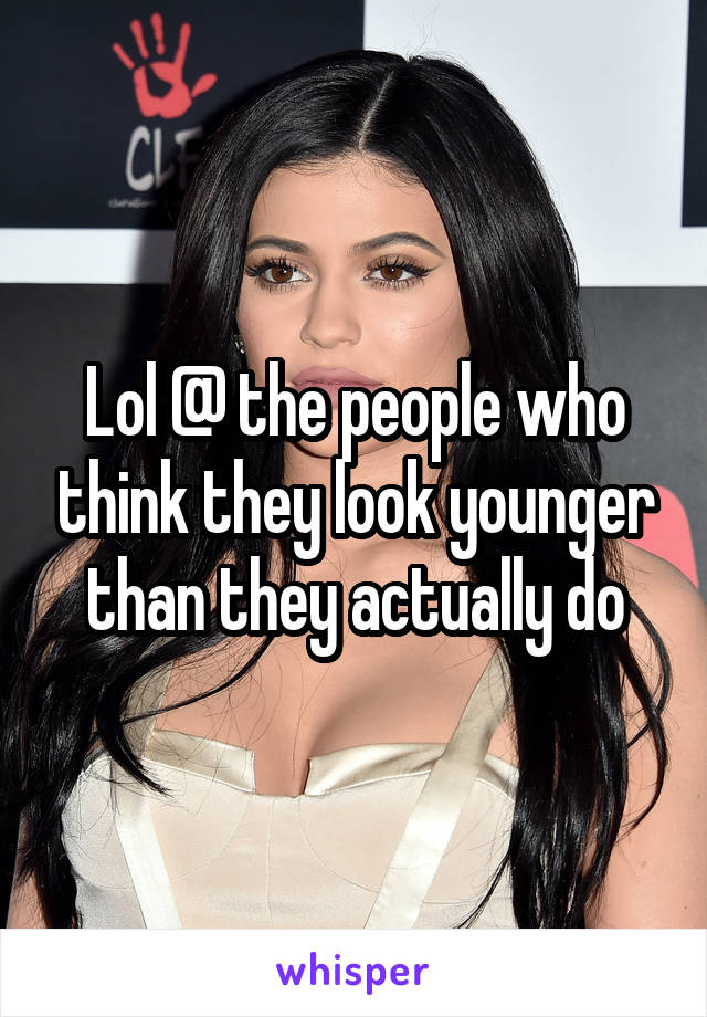 Lol @ the people who think they look younger than they actually do