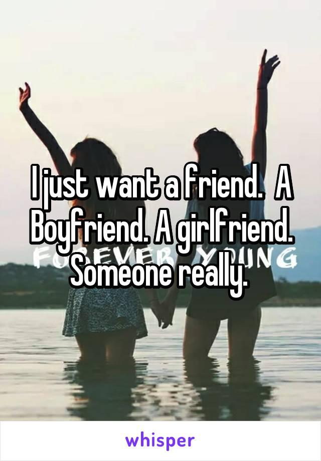 I just want a friend.  A Boyfriend. A girlfriend. Someone really.
