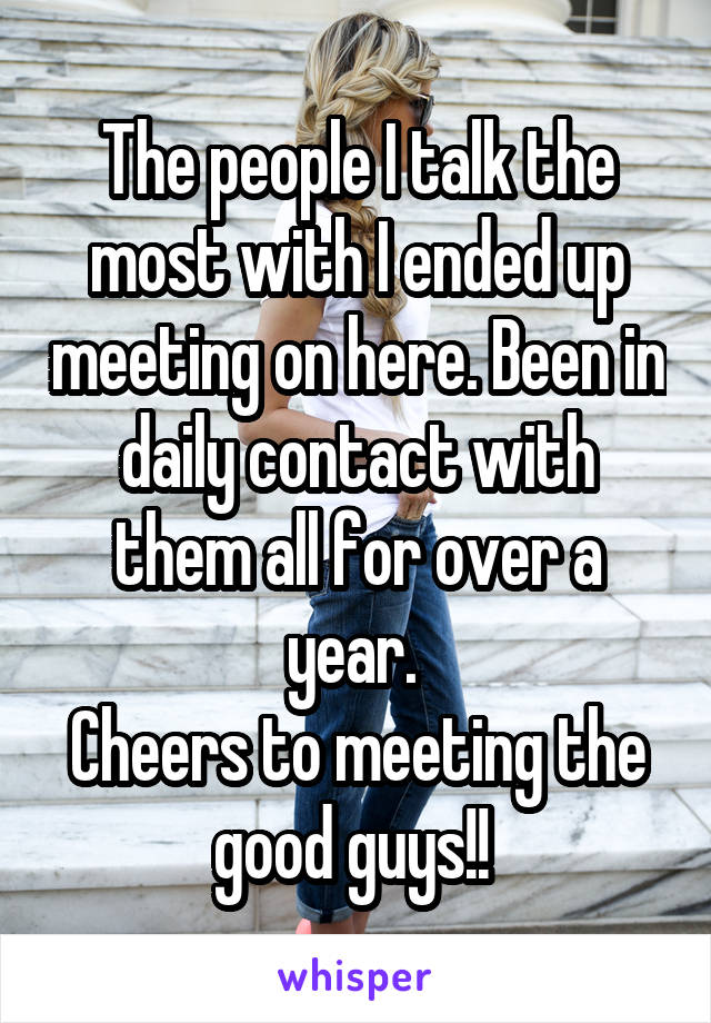 The people I talk the most with I ended up meeting on here. Been in daily contact with them all for over a year.  Cheers to meeting the good guys!!