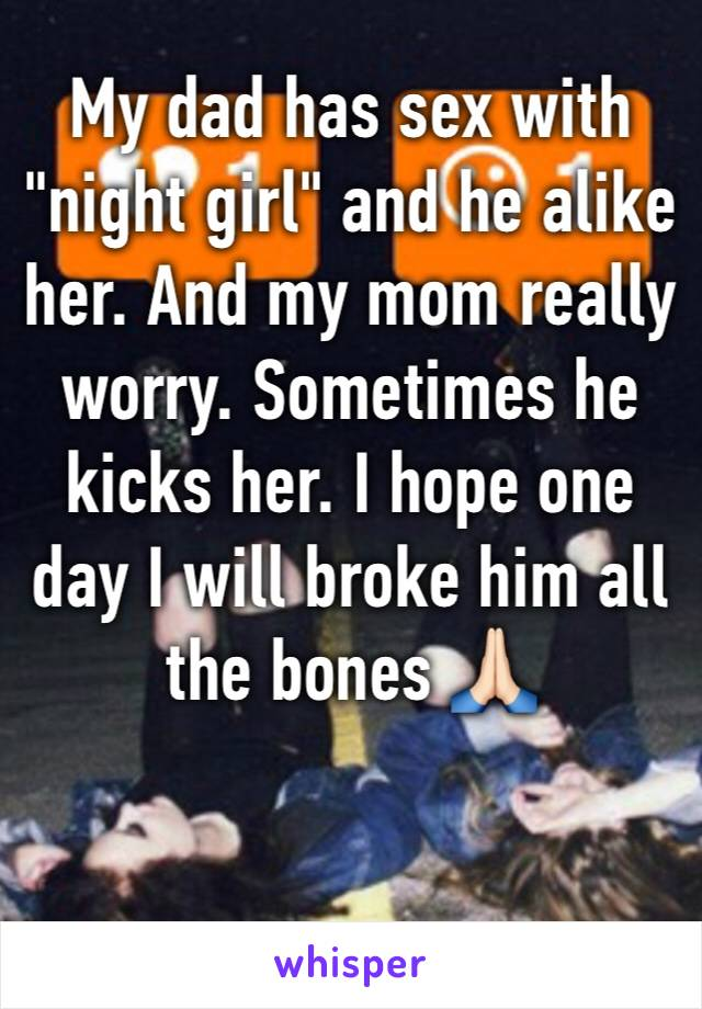 "My dad has sex with ""night girl"" and he alike her. And my mom really worry. Sometimes he kicks her. I hope one day I will broke him all the bones 🙏🏻"