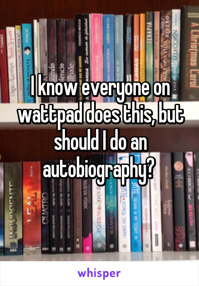 I know everyone on wattpad does this, but should I do an autobiography?