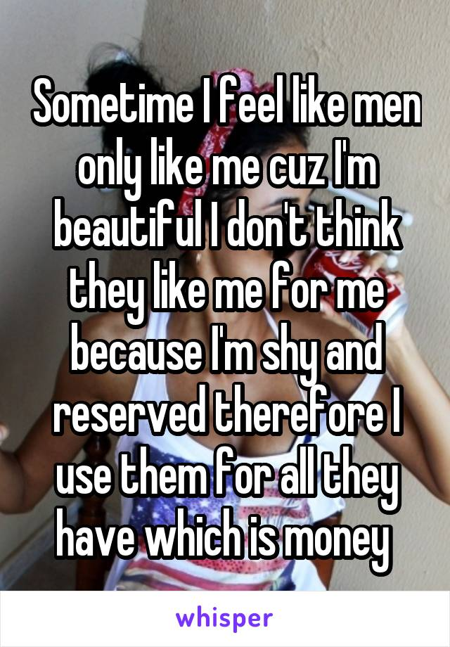 Sometime I feel like men only like me cuz I'm beautiful I don't think they like me for me because I'm shy and reserved therefore I use them for all they have which is money