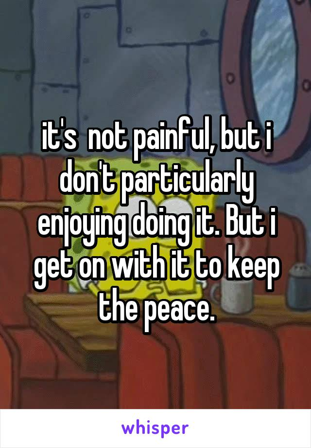 it's  not painful, but i don't particularly enjoying doing it. But i get on with it to keep the peace.