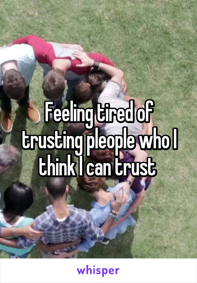 Feeling tired of trusting pleople who I think I can trust