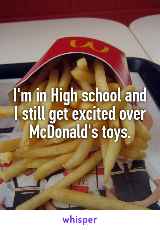 I'm in High school and I still get excited over McDonald's toys.