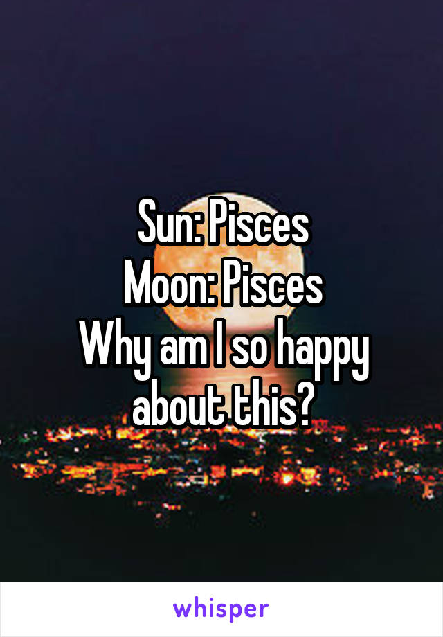 Sun: Pisces Moon: Pisces Why am I so happy about this?